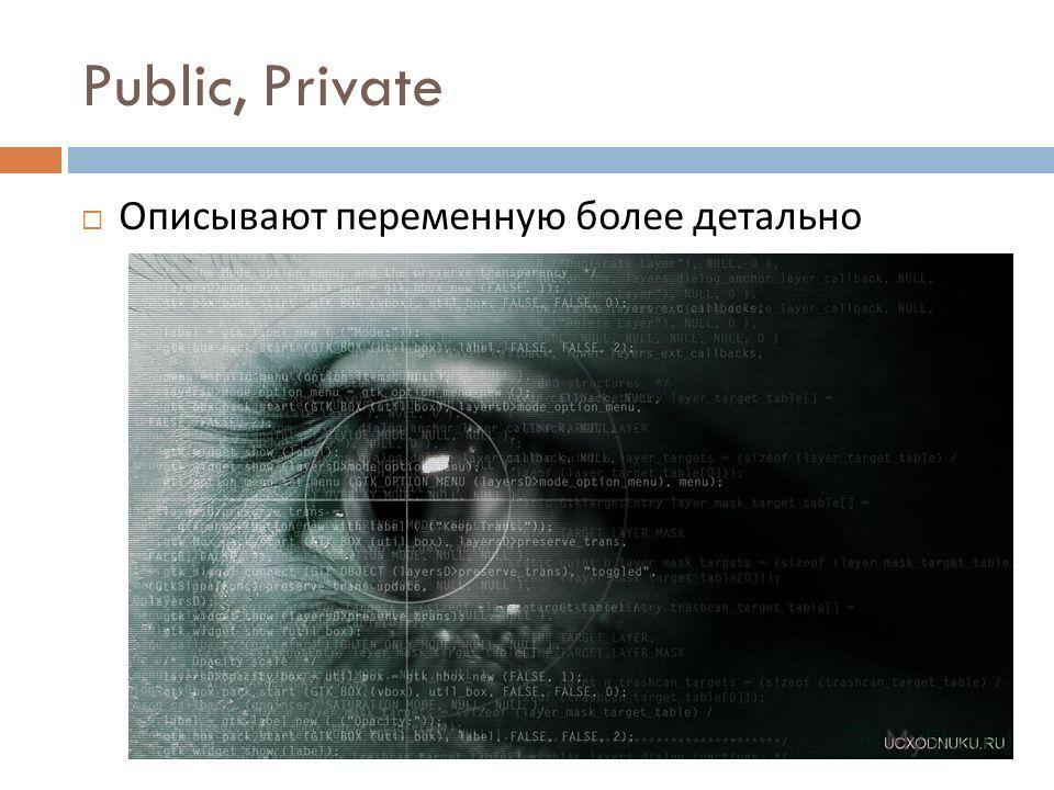 Public, Private Описывают переменную более детально