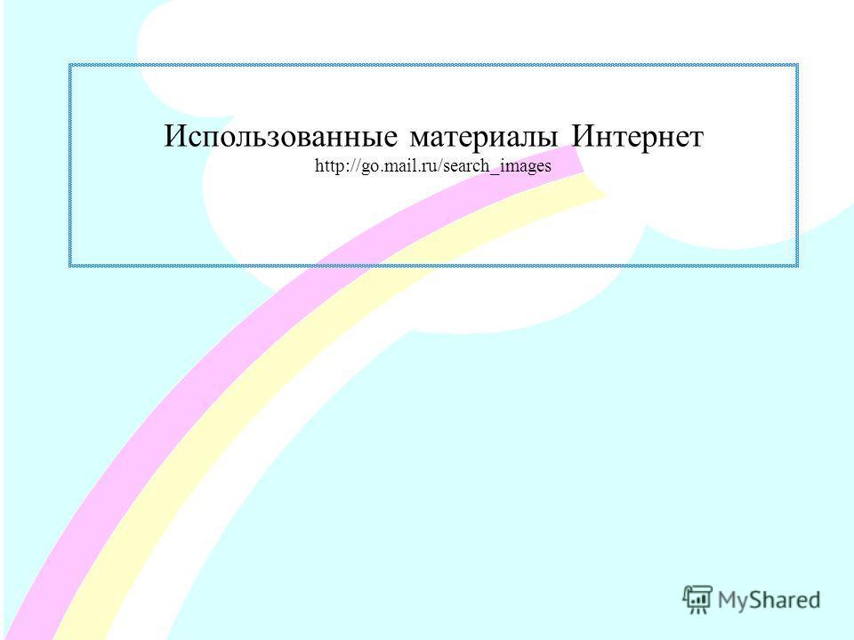 Использованные материалы Интернет http://go.mail.ru/search_images