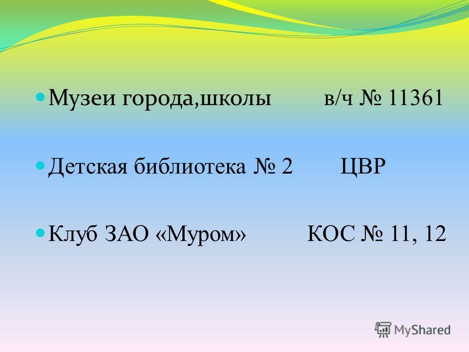 Музеи города,школы в/ч 11361 Детская библиотека 2 ЦВР Клуб ЗАО «Муром» КОС 11, 12