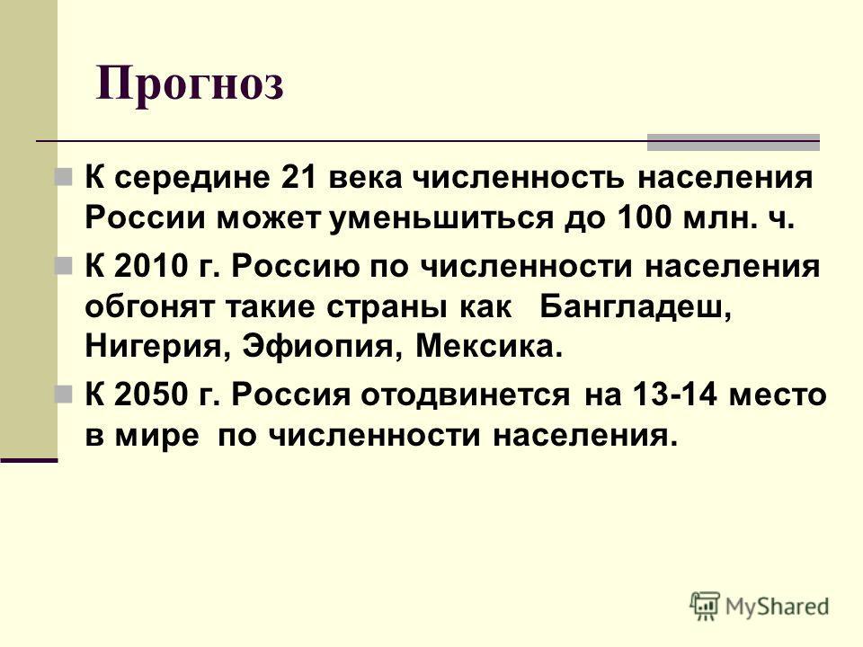 Прогноз К середине 21 века численность населения России может уменьшиться до 100 млн. ч. К 2010 г. Россию по численности населения обгонят такие страны как Бангладеш, Нигерия, Эфиопия, Мексика. К 2050 г. Россия отодвинется на 13-14 место в мире по чи