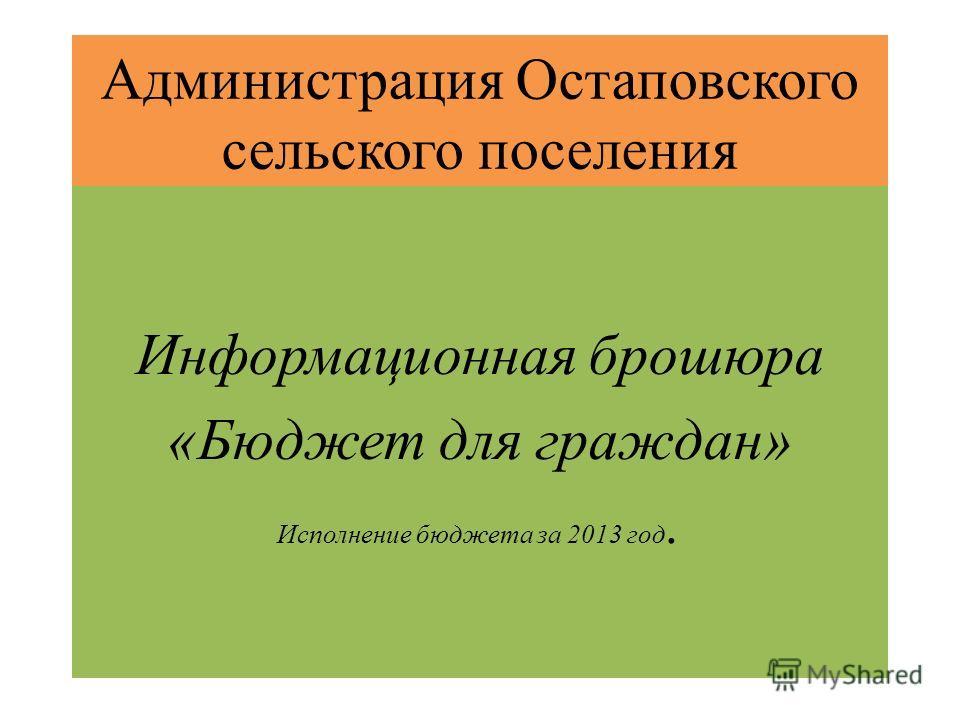 Администрация Остаповского сельского поселения Информационная брошюра «Бюджет для граждан» Исполнение бюджета за 2013 год.