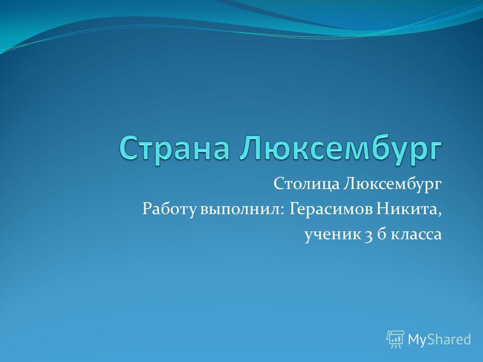 Столица Люксембург Работу выполнил: Герасимов Никита, ученик 3 б класса