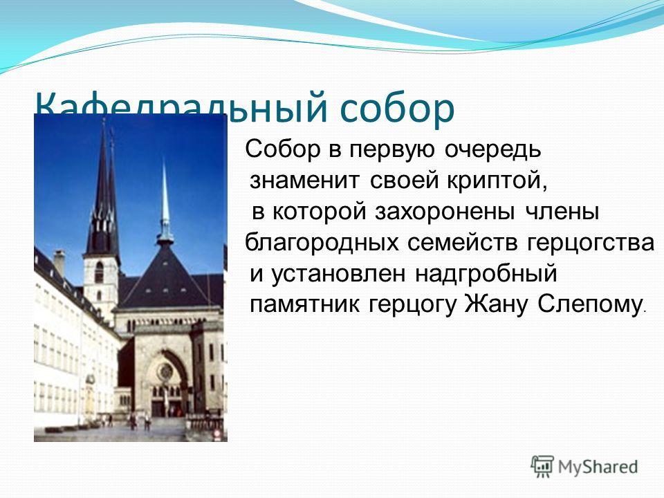 Кафедральный собор Собор в первую очередь знаменит своей криптой, в которой захоронены члены благородных семейств герцогства и установлен надгробный памятник герцогу Жану Слепому.