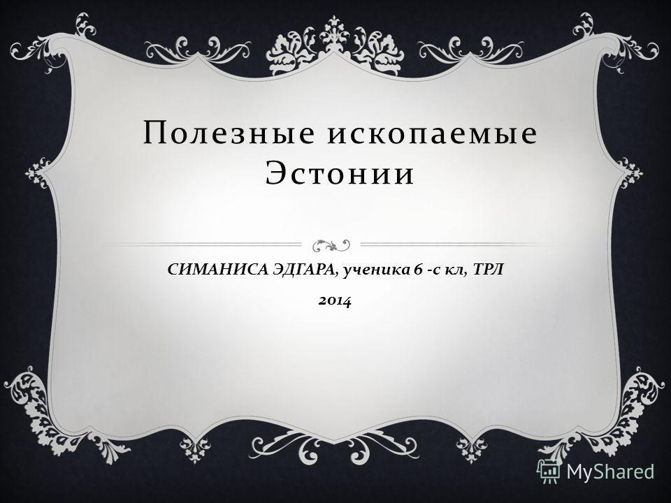 Полезные ископаемые Эстонии СИМАНИСА ЭДГАРА, ученика 6 - с кл, ТРЛ 2014