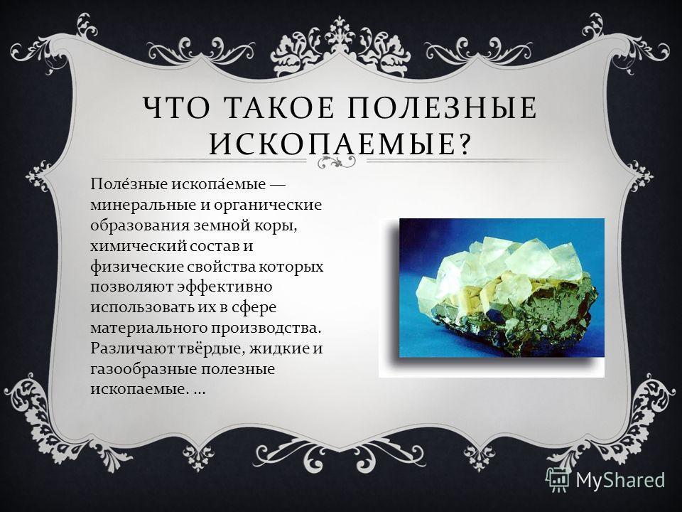 ЧТО ТАКОЕ ПОЛЕЗНЫЕ ИСКОПАЕМЫЕ ? Поле́зные ископа́емые минеральные и органические образования земной коры, химический состав и физические свойства которых позволяют эффективно использовать их в сфере материального производства. Различают твёрдые, жидк