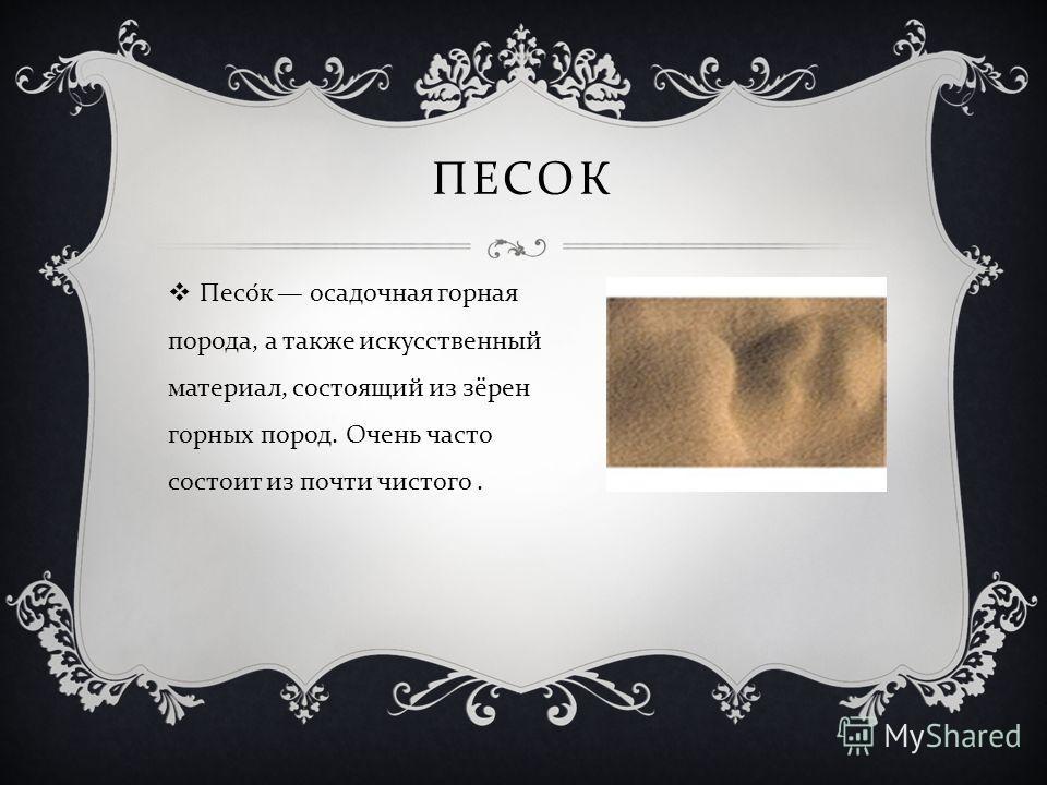 ПЕСОК Песок осадочная горная порода, а также искусственный материал, состоящий из зёрен горных пород. Очень часто состоит из почти чистого.