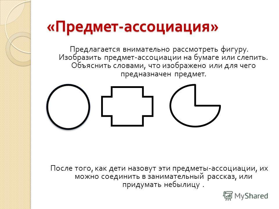 « Предмет - ассоциация » Предлагается внимательно рассмотреть фигуру. Изобразить предмет - ассоциации на бумаге или слепить. Объяснить словами, что изображено или для чего предназначен предмет. После того, как дети назовут эти предметы - ассоциации,