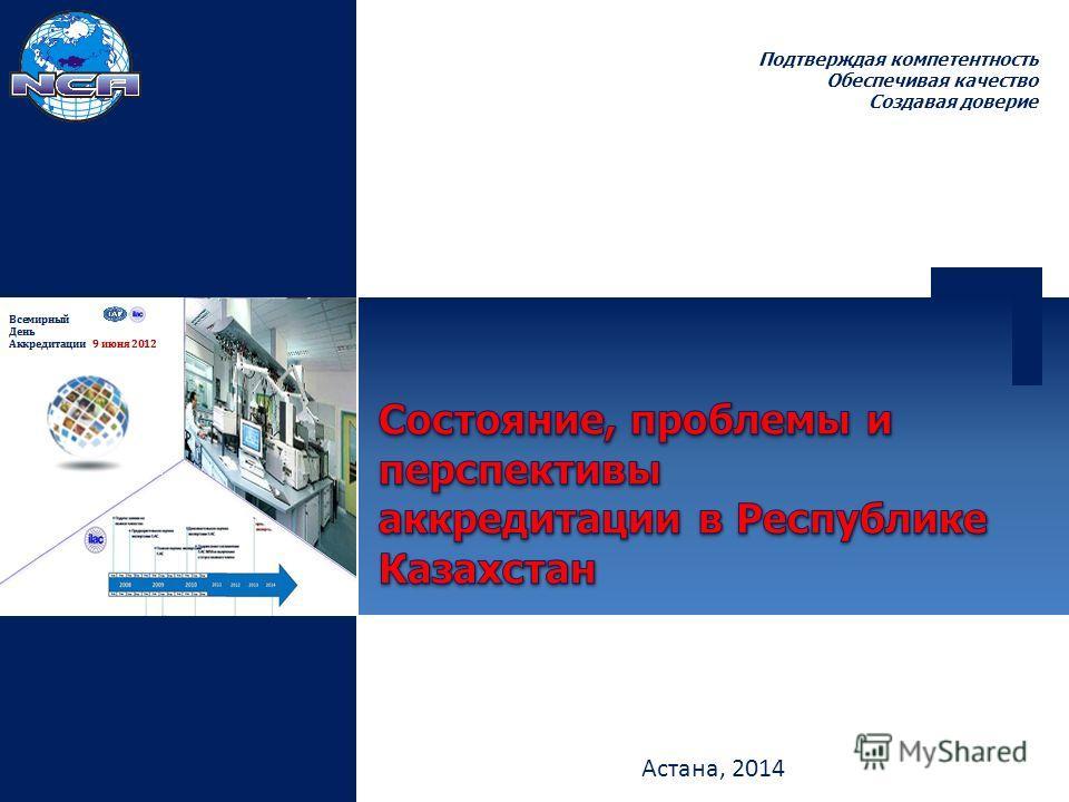 Подтверждая компетентность Обеспечивая качество Создавая доверие Астана, 2014