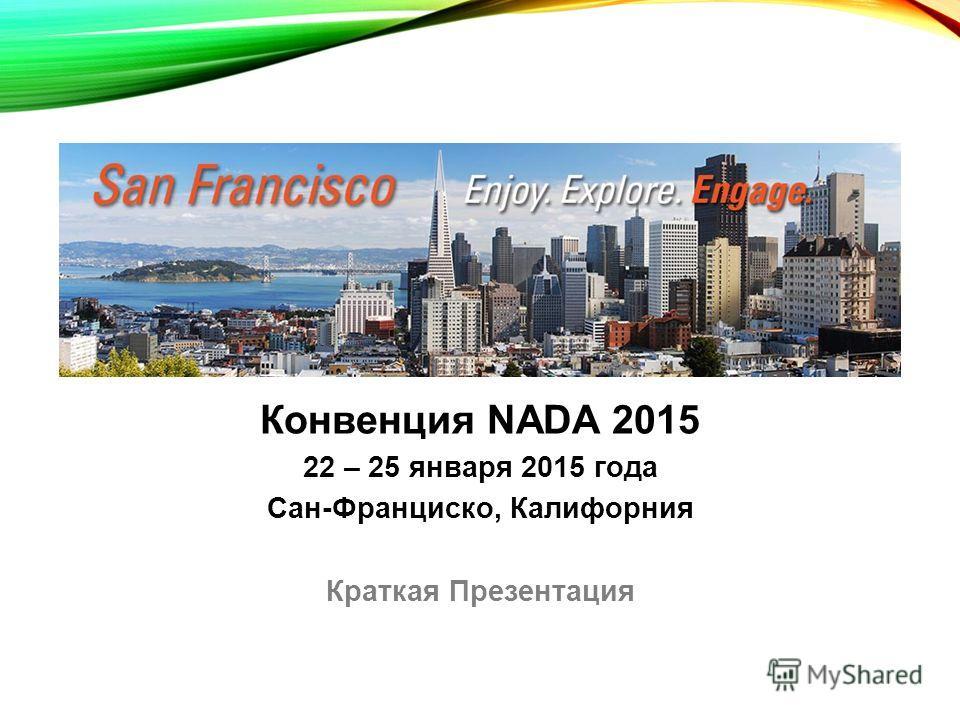 Конвенция NADA 2015 22 – 25 января 2015 года Сан-Франциско, Калифорния Краткая Презентация