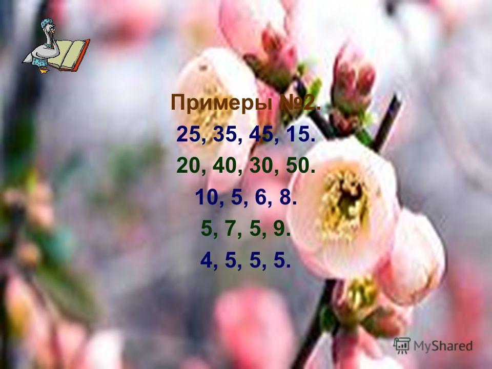 Примеры 2. 25, 35, 45, 15. 20, 40, 30, 50. 10, 5, 6, 8. 5, 7, 5, 9. 4, 5, 5, 5.
