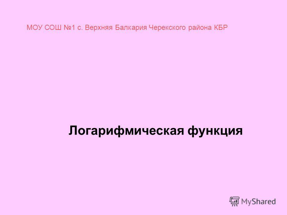 Логарифмическая функция МОУ СОШ 1 с. Верхняя Балкария Черекского района КБР
