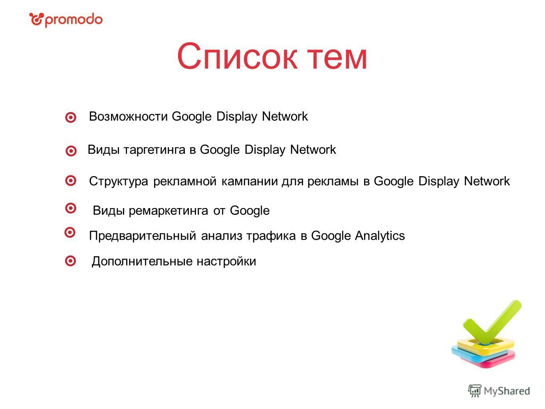 Список тем Виды таргетинга в Google Display Network Структура рекламной кампании для рекламы в Google Display Network Предварительный анализ трафика в Google Analytics Виды ремаркетинга от Google Возможности Google Display Network Дополнительные наст