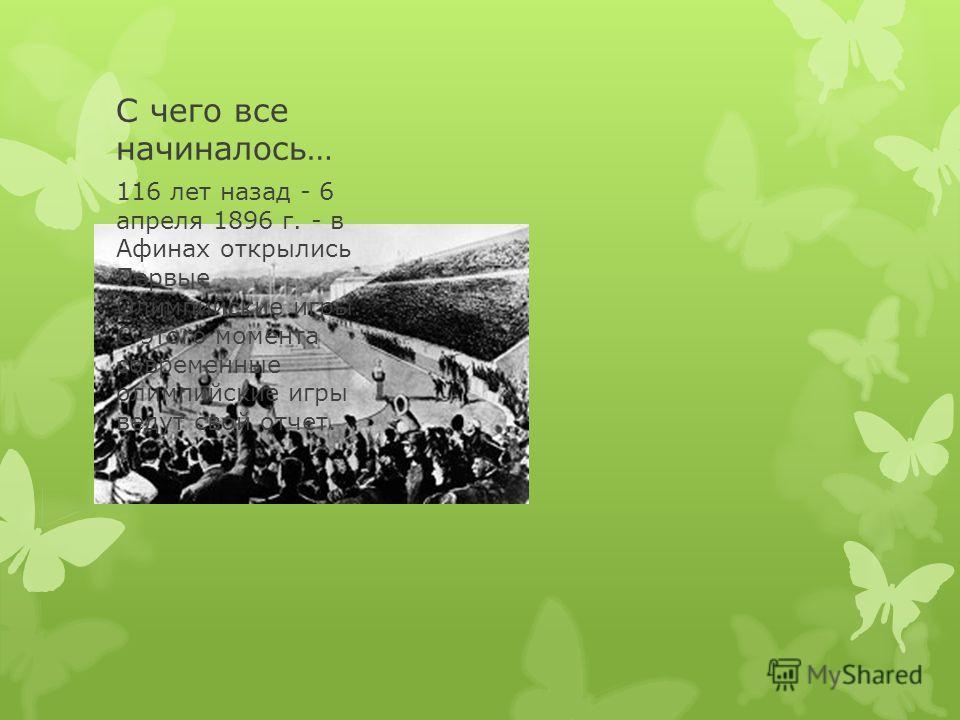 С чего все начиналось… 116 лет назад - 6 апреля 1896 г. - в Афинах открылись Первые Олимпийские игры. С этого момента современные олимпийские игры ведут свой отчет.