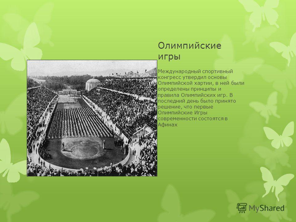 Олимпийские игры Международный спортивный конгресс утвердил основы Олимпийской хартии, в ней были определены принципы и правила Олимпийских игр. В последний день было принято решение, что первые Олимпийские Игры современности состоятся в Афинах