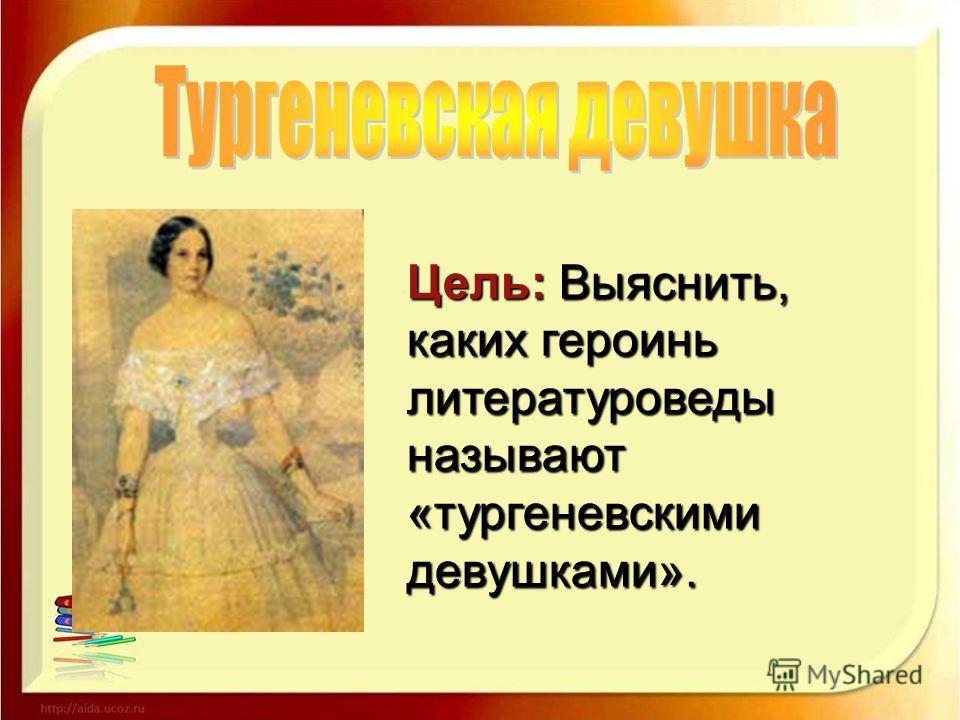 Цель: Выяснить, каких героинь литературоведы называют «тургеневскими девушками».