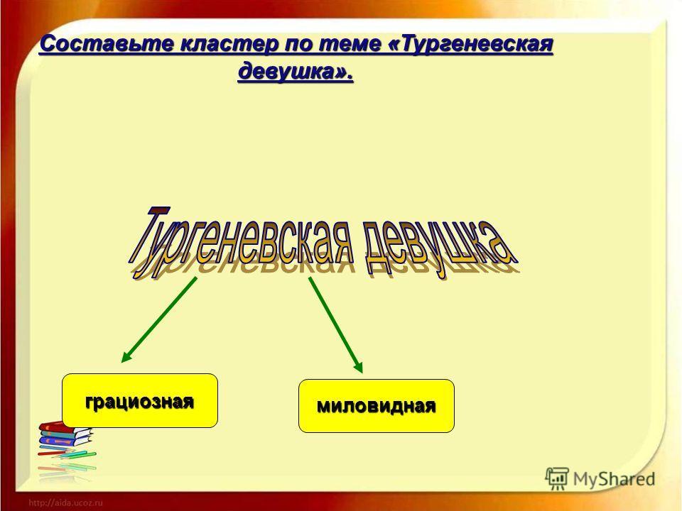 Составьте кластер по теме «Тургеневская девушка». грациозная миловидная