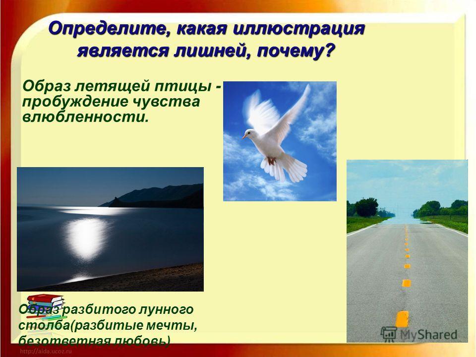 Определите, какая иллюстрация является лишней, почему? Образ летящей птицы - пробуждение чувства влюбленности. Образ разбитого лунного столба(разбитые мечты, безответная любовь)