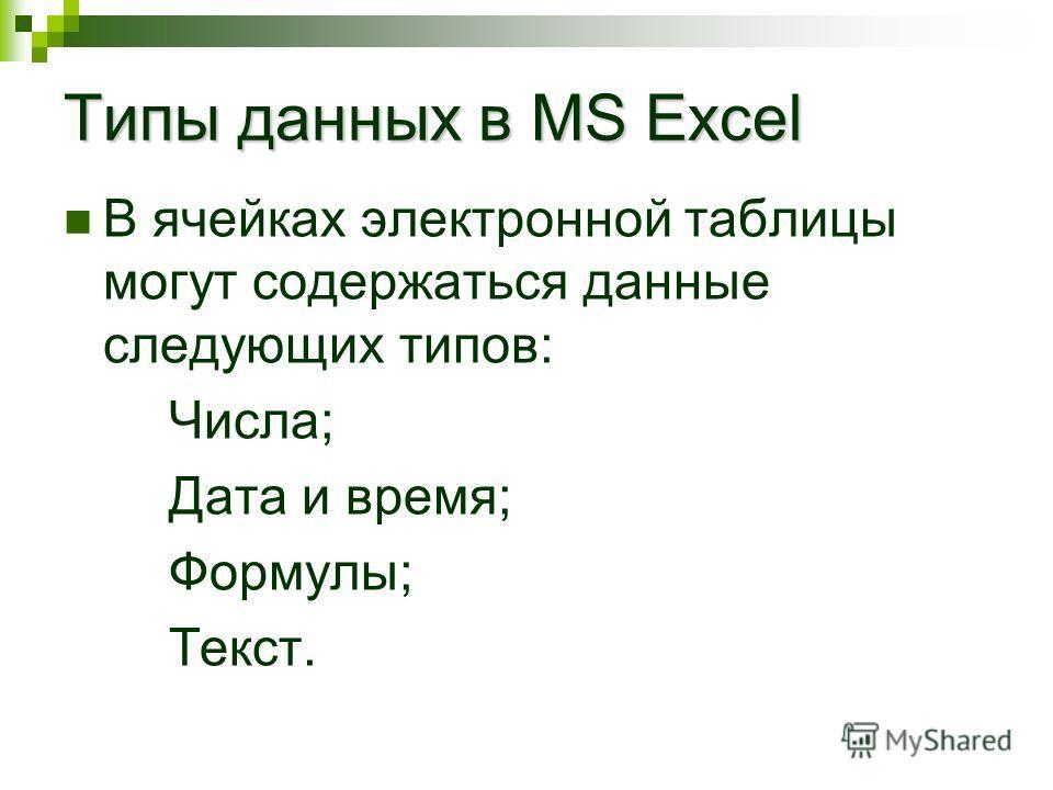 Типы данных в MS Excel В ячейках электронной таблицы могут содержаться данные следующих типов: Числа; Дата и время; Формулы; Текст.