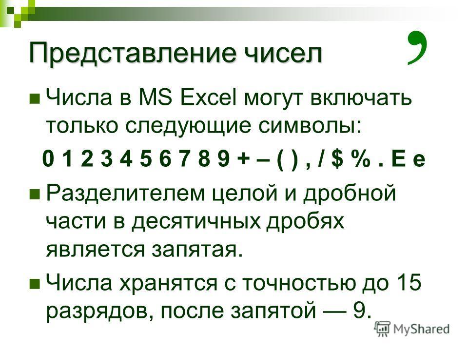 Представление чисел Числа в MS Excel могут включать только следующие символы: 0 1 2 3 4 5 6 7 8 9 + – ( ), / $ %. E e Разделителем целой и дробной части в десятичных дробях является запятая. Числа хранятся с точностью до 15 разрядов, после запятой 9.