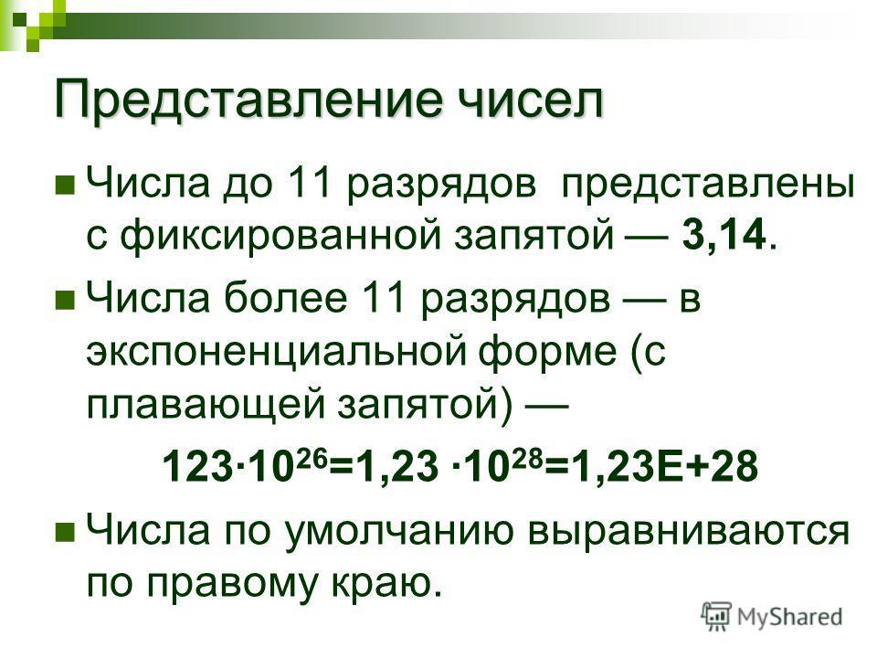 Представление чисел Числа до 11 разрядов представлены с фиксированной запятой 3,14. Числа более 11 разрядов в экспоненциальной форме (с плавающей запятой) 123·10 26 =1,23 ·10 28 =1,23E+28 Числа по умолчанию выравниваются по правому краю.
