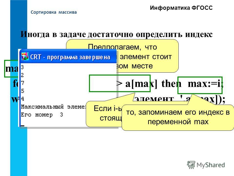 Сортировка массива Информатика ФГОСС max:= 1; for i:=2 to N do if a[i] > a[max] then max:=i; writeln('Максимальный элемент ',а[max]); writeln('Его номер ', Max); Иногда в задаче достаточно определить индекс наибольшего элемента Предполагаем, что наиб