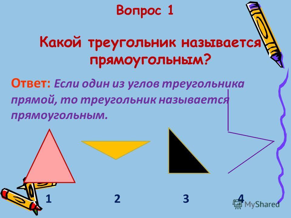 Вопрос 1 Какой треугольник называется прямоугольным? Ответ: Если один из углов треугольника прямой, то треугольник называется прямоугольным. 1243