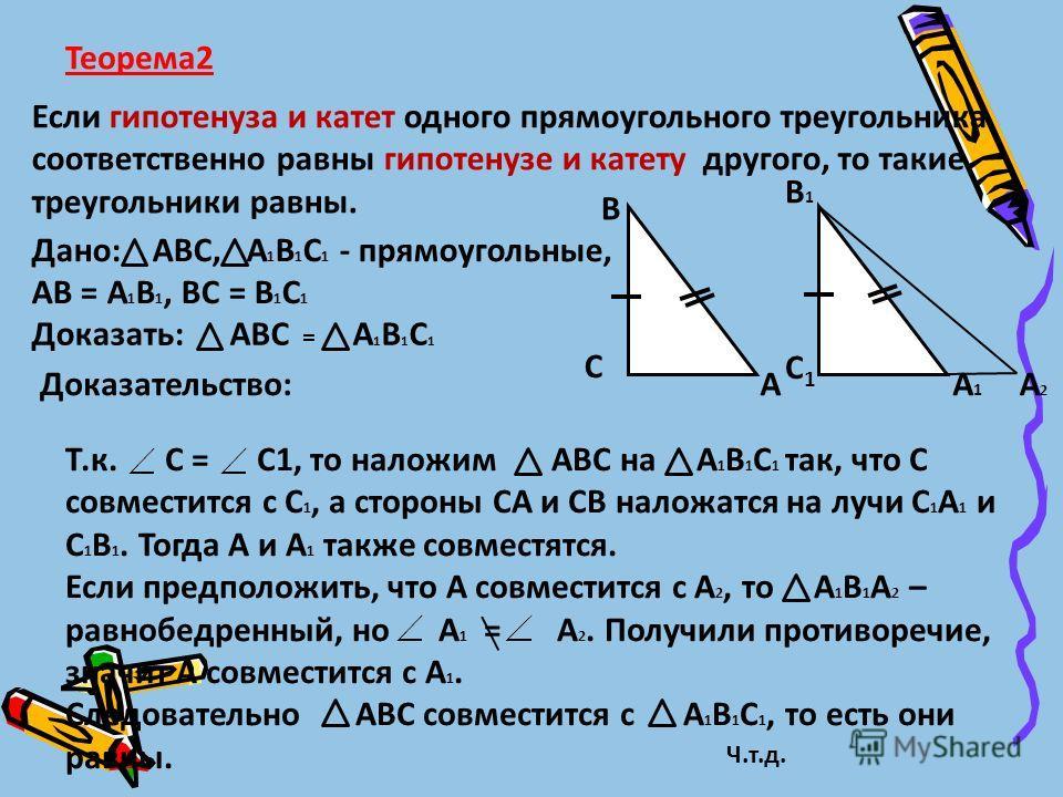 Теорема 2 Если гипотенуза и катет одного прямоугольного треугольника соответственно равны гипотенузе и катету другого, то такие треугольники равны. Дано: АВС, А 1 В 1 С 1 - прямоугольные, АВ = А 1 В 1, ВС = В 1 С 1 Доказать: АВС = А 1 В 1 С 1 Доказат