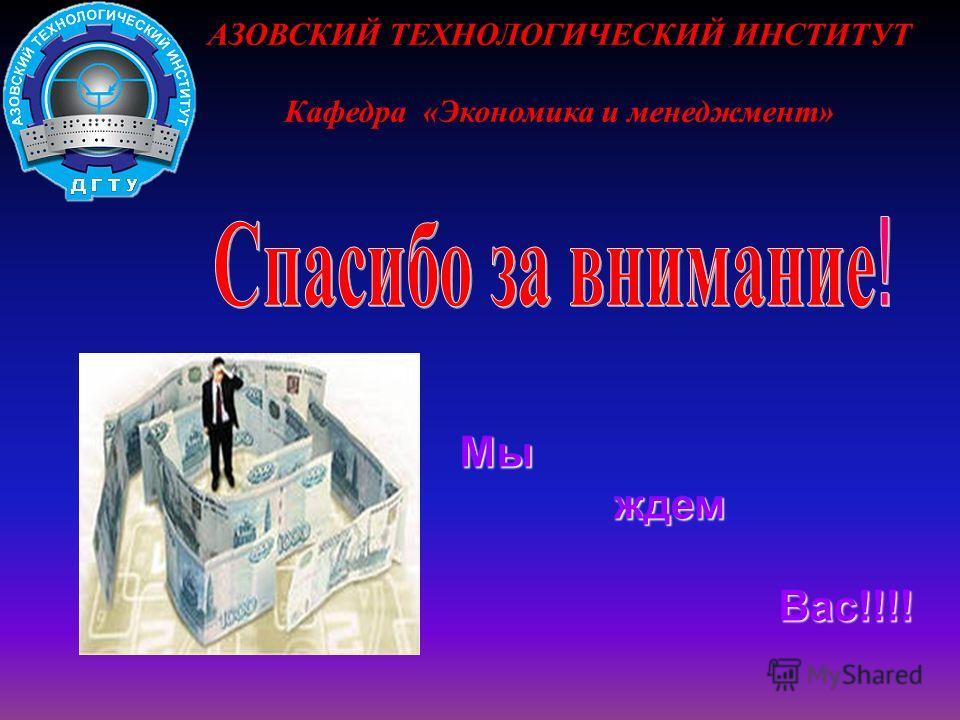 АЗОВСКИЙ ТЕХНОЛОГИЧЕСКИЙ ИНСТИТУТ Кафедра «Экономика и менеджмент» Мы ждем ждем Вас!!!! Вас!!!!