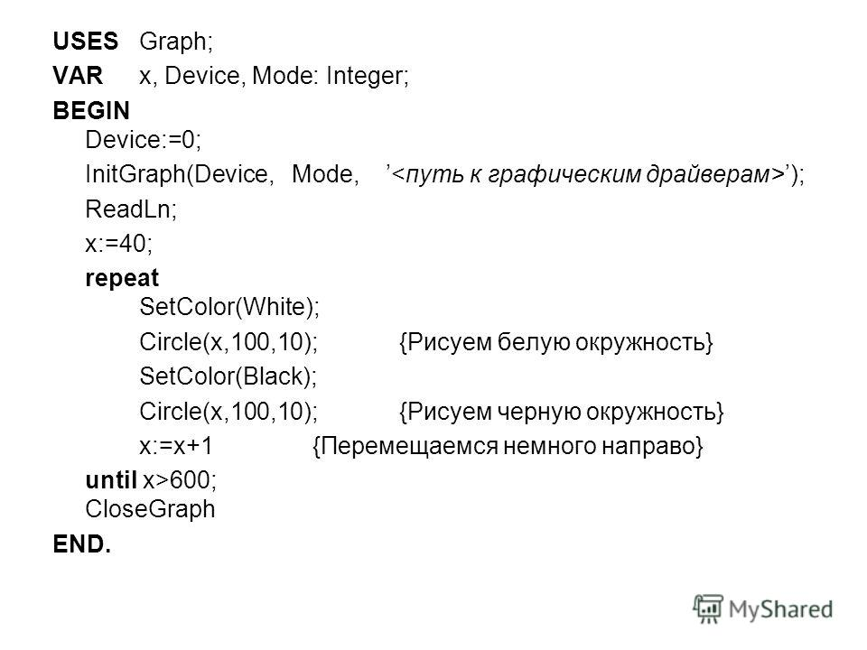 USES Graph; VAR x, Device, Mode: Integer; BEGIN Device:=0; InitGraph(Device, Mode, ); ReadLn; x:=40; repeat SetColor(White); Circle(x,100,10);{Рисуем белую окружность} SetColor(Black); Circle(x,100,10);{Рисуем черную окружность} x:=x+1{Перемещаемся н