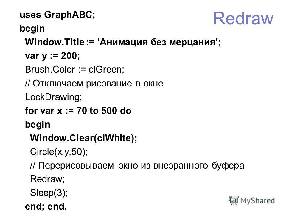 Redraw uses GraphABC; begin Window.Title := 'Анимация без мерцания'; var y := 200; Brush.Color := clGreen; // Отключаем рисование в окне LockDrawing; for var x := 70 to 500 do begin Window.Clear(clWhite); Circle(x,y,50); // Перерисовываем окно из вне