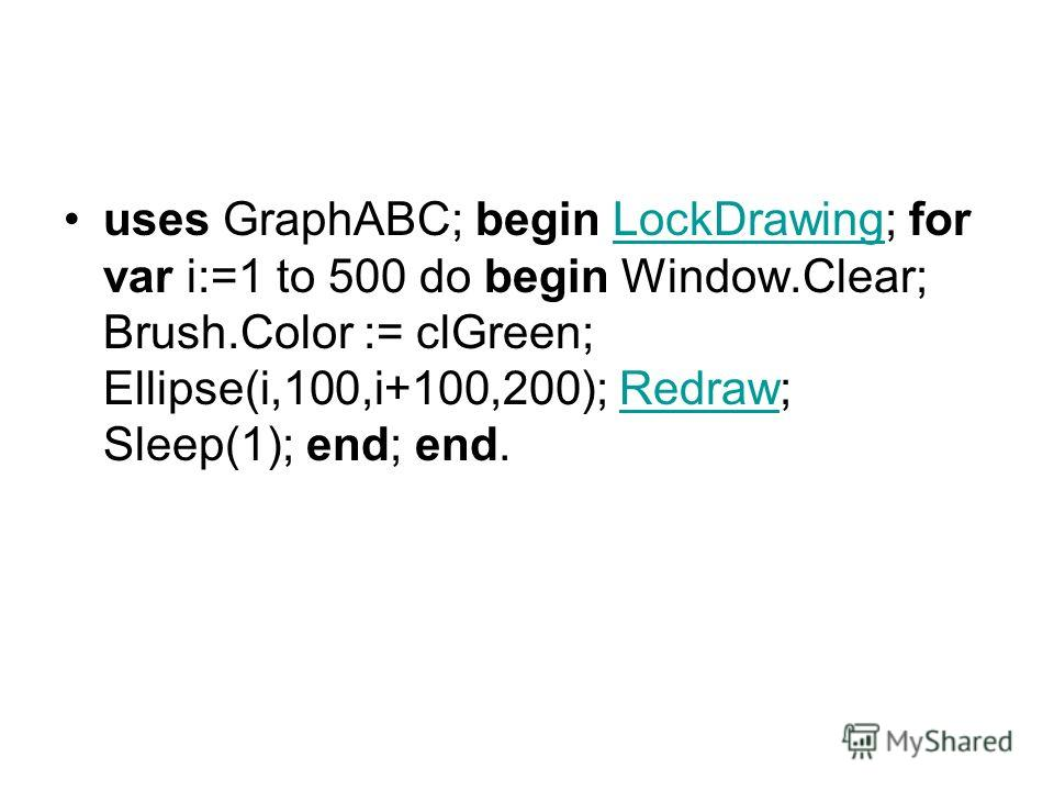 uses GraphABC; begin LockDrawing; for var i:=1 to 500 do begin Window.Clear; Brush.Color := clGreen; Ellipse(i,100,i+100,200); Redraw; Sleep(1); end; end.LockDrawingRedraw