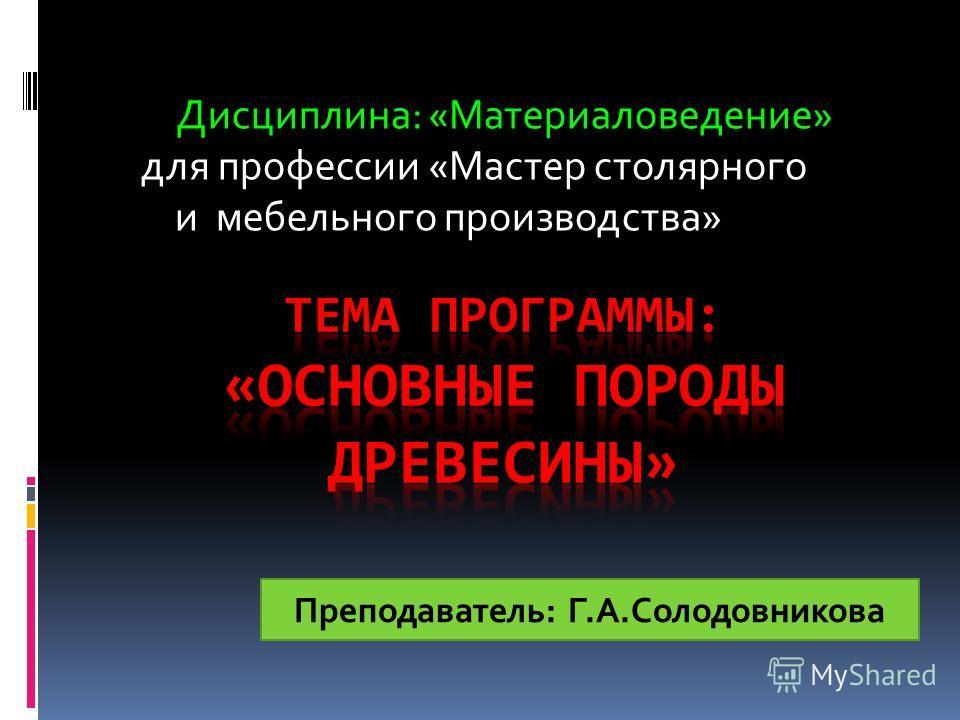 Дисциплина: «Материаловедение» для профессии «Мастер столярного и мебельного производства» Преподаватель: Г.А.Солодовникова
