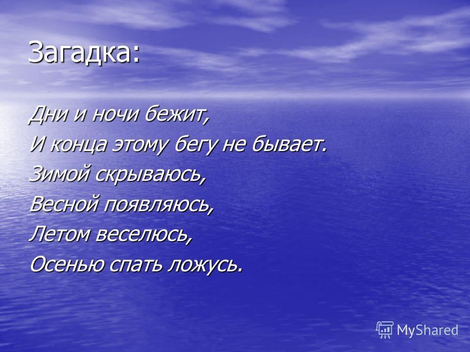 Загадка: Дни и ночи бежит, И конца этому бегу не бывает. Зимой скрываюсь, Весной появляюсь, Летом веселюсь, Осенью спать ложусь.