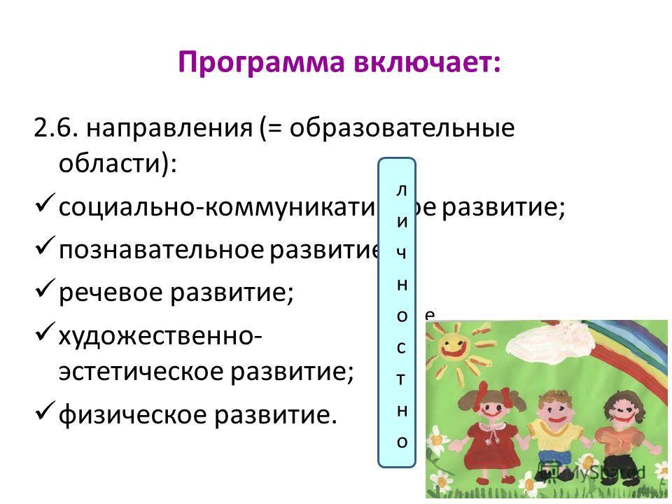 Программа включает: 2.6. направления (= образовательные области): социально-коммуникативное развитие; познавательное развитие; речевое развитие; художественно- эстетическое развитие; физическое развитие.