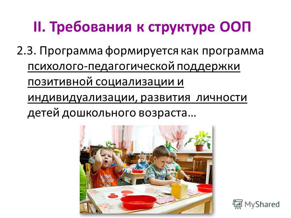 II. Требования к структуре ООП 2.3. Программа формируется как программа психолого-педагогической поддержки позитивной социализации и индивидуализации, развития личности детей дошкольного возраста…