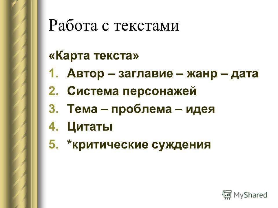 Работа с текстами «Карта текста» 1. Автор – заглавие – жанр – дата 2. Система персонажей 3. Тема – проблема – идея 4. Цитаты 5.*критические суждения