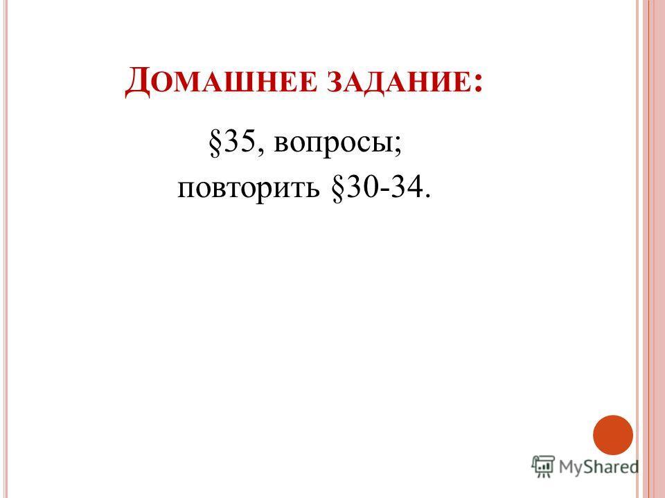 Д ОМАШНЕЕ ЗАДАНИЕ : §35, вопросы; повторить §30-34.