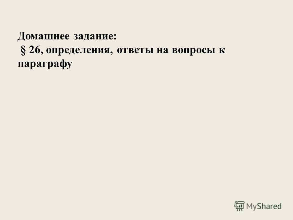 Домашнее задание: § 26, определения, ответы на вопросы к параграфу