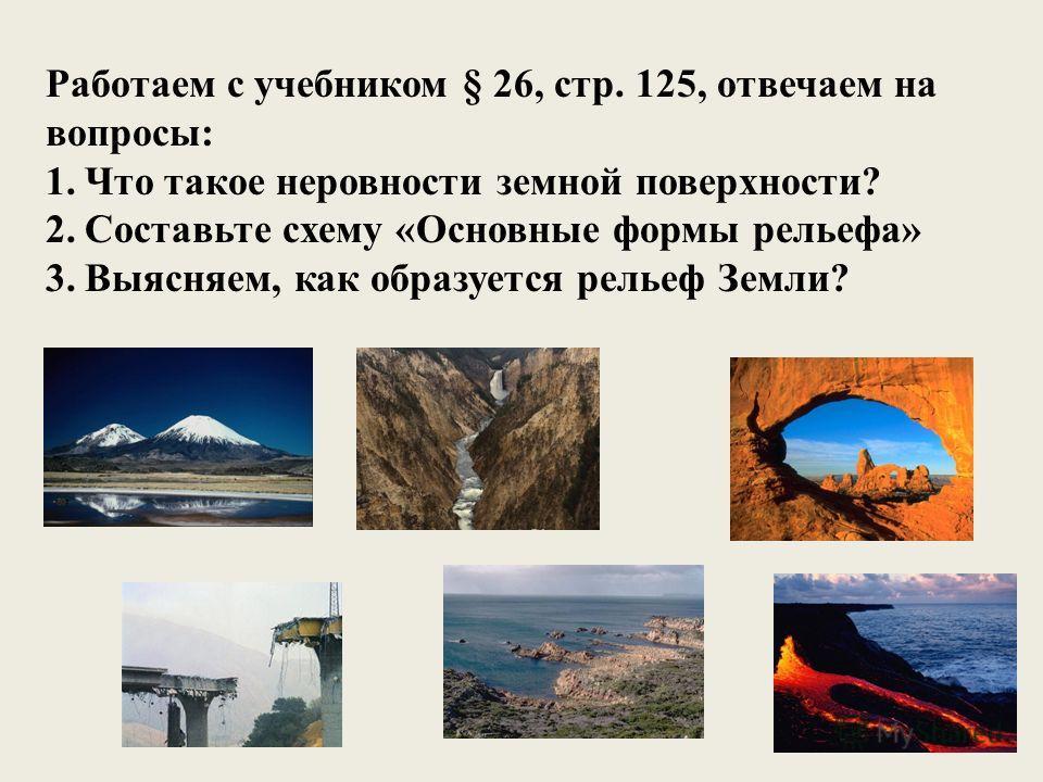Работаем с учебником § 26, стр. 125, отвечаем на вопросы: 1. Что такое неровности земной поверхности? 2. Составьте схему «Основные формы рельефа» 3.Выясняем, как образуется рельеф Земли?