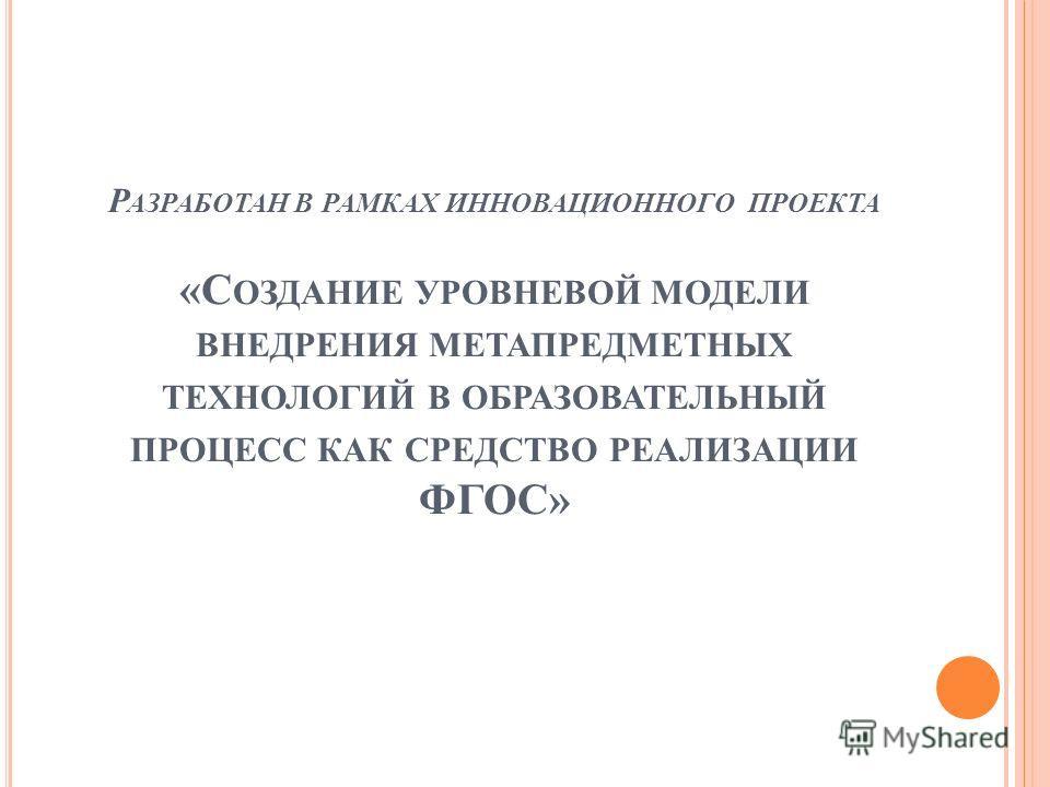 Р АЗРАБОТАН В РАМКАХ ИННОВАЦИОННОГО ПРОЕКТА «С ОЗДАНИЕ УРОВНЕВОЙ МОДЕЛИ ВНЕДРЕНИЯ МЕТАПРЕДМЕТНЫХ ТЕХНОЛОГИЙ В ОБРАЗОВАТЕЛЬНЫЙ ПРОЦЕСС КАК СРЕДСТВО РЕАЛИЗАЦИИ ФГОС»
