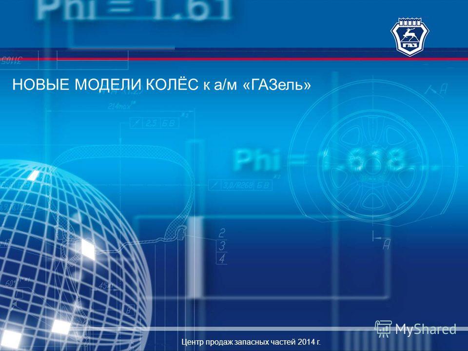 НОВЫЕ МОДЕЛИ КОЛЁС к а/м «ГАЗель» Центр продаж запасных частей 2014 г.