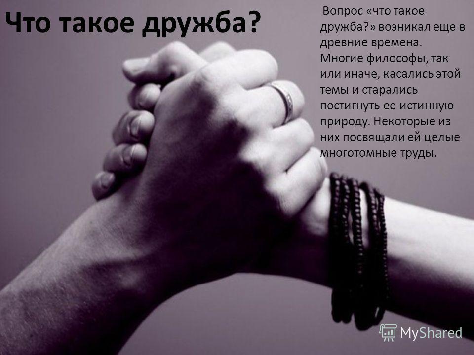 Что такое дружба ? Вопрос « что такое дружба ?» возникал еще в древние времена. Многие философы, так или иначе, касались этой темы и старались постигнуть ее истинную природу. Некоторые из них посвящали ей целые многотомные труды.