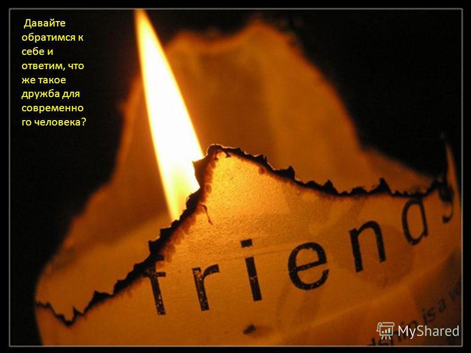 Давайте обратимся к себе и ответим, что же такое дружба для современно го человека ?