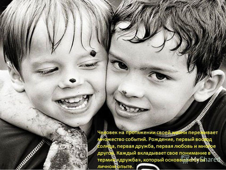Человек на протяжении своей жизни переживает множество событий. Рождение, первый восход солнца, первая дружба, первая любовь и многое другое. Каждый вкладывает свое понимание в термин « дружба », который основывается на личном опыте.