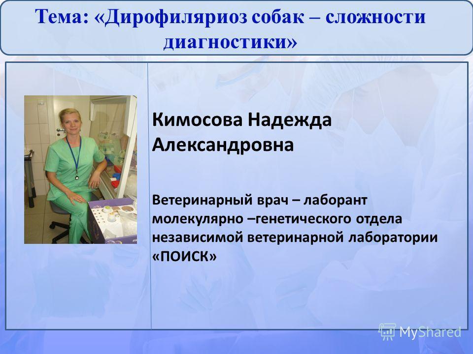 Тема: «Дирофиляриоз собак – сложности диагностики» Кимосова Надежда Александровна Ветеринарный врач – лаборант молекулярно –генетического отдела независимой ветеринарной лаборатории «ПОИСК»