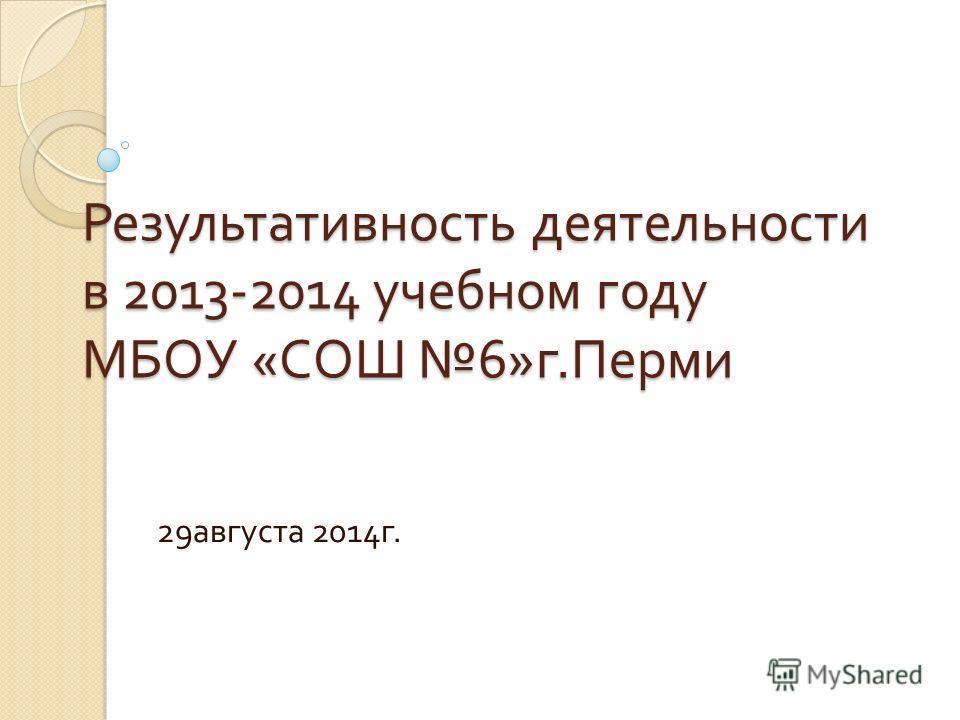 Результативность деятельности в 2013-2014 учебном году МБОУ « СОШ 6» г. Перми 29 августа 2014 г.