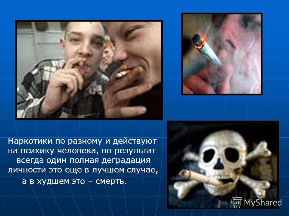 Наркотики по разному и действуют на психику человека, но результат всегда один полная деградация личности это еще в лучшем случае, а в худшем это – смерть.