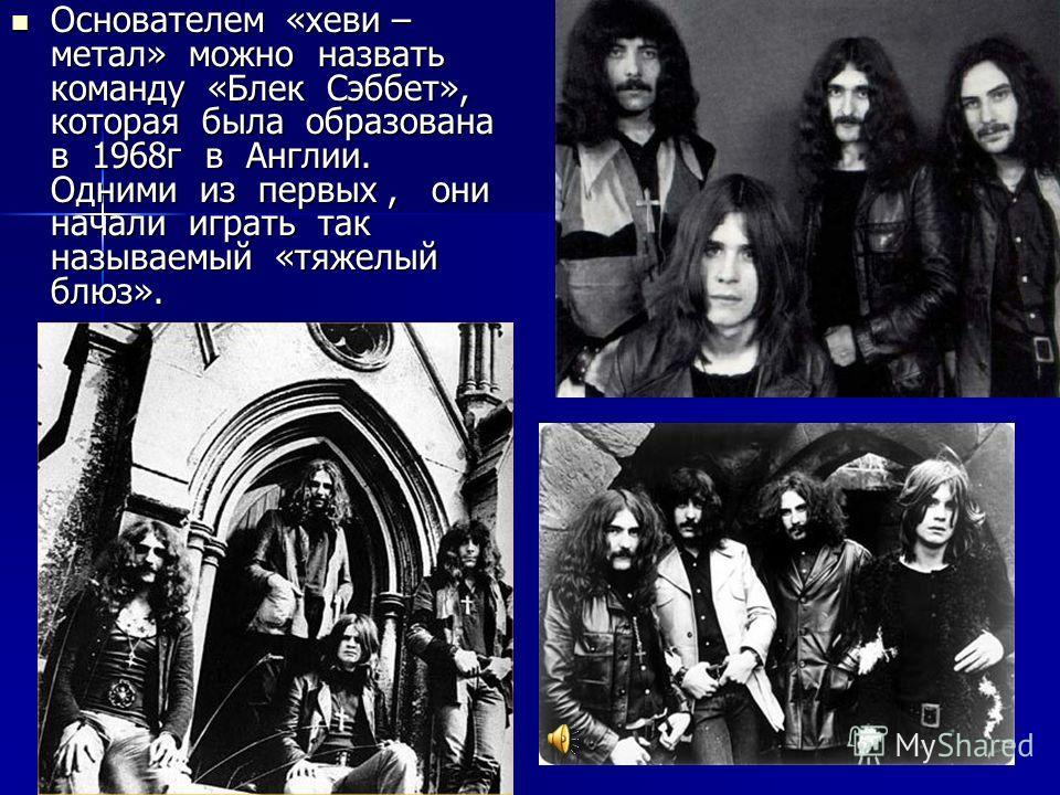 Основателем «хеви – метал» можно назвать команду «Блек Сэббет», которая была образована в 1968 г в Англии. Одними из первых, они начали играть так называемый «тяжелый блюз». Основателем «хеви – метал» можно назвать команду «Блек Сэббет», которая была