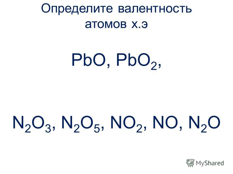 Определите валентность атомов х.э PbO, PbO 2, N 2 O 3, N 2 O 5, NO 2, NO, N 2 O