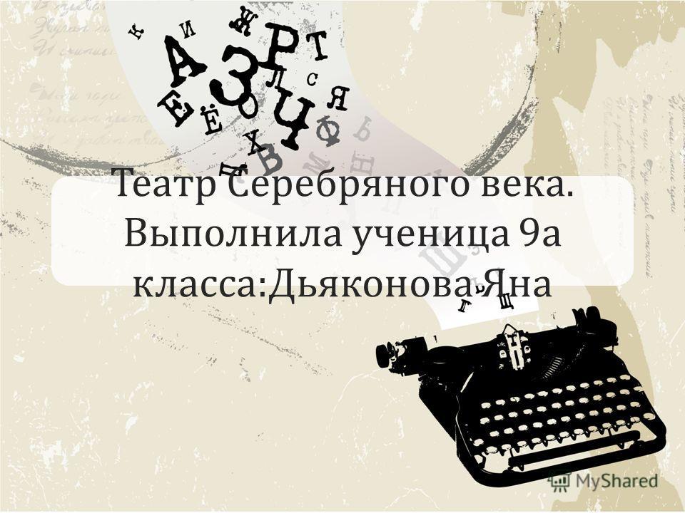 Театр Серебряного века. Выполнила ученица 9 а класса:Дьяконова Яна